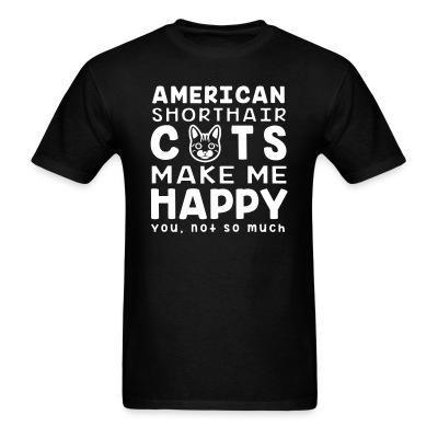 T-shirt American shorthair cats make me happy. You, not so much.