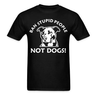 T-shirt Ban stupid people not dogs!