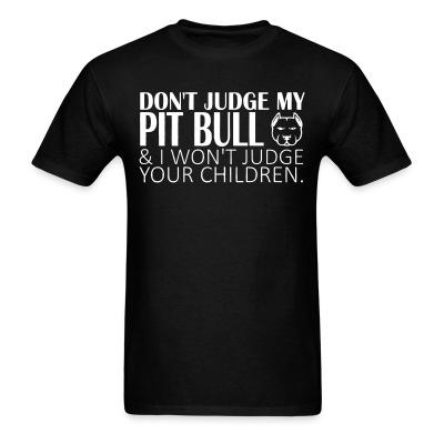 Don't judge my pitbull & i won't judge your children