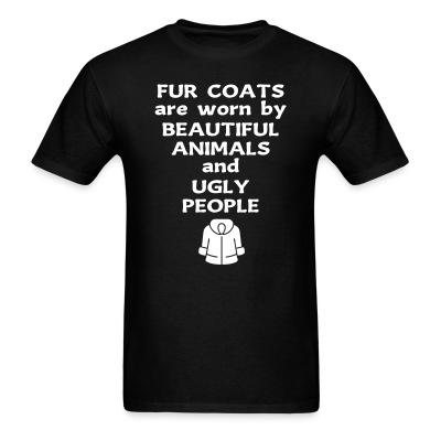 T-shirt Fur coats are worn by beautiful animals and ugly people