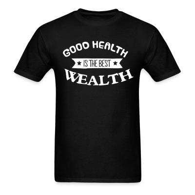 T-shirt goood healty is the best wealthy