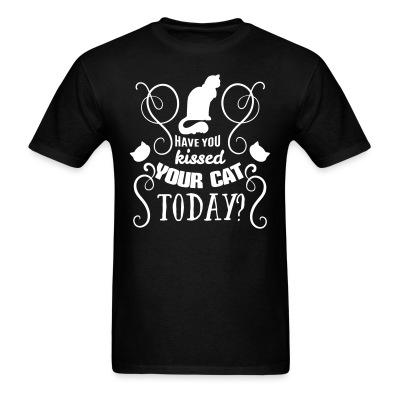 T-shirt have you kissed your cat today ?