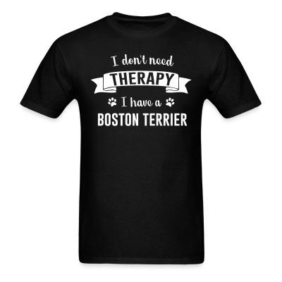 T-shirt I don't need Therapy I have a boston terrier