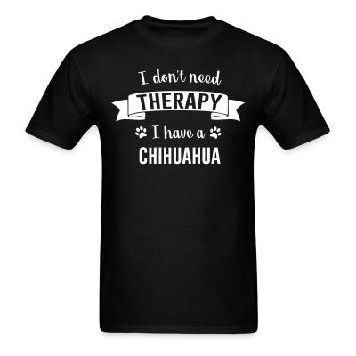 T-shirt I don't need Therapy I have a Chihuahua