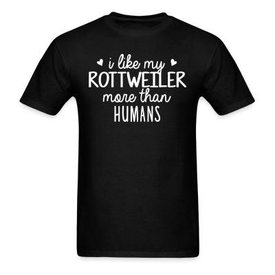T-shirt I like my rottweiler more than humans