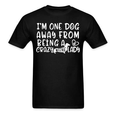 T-shirt I'm one dog away from being  a crazy weenie lady