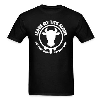 T-shirt Leave my tits alone! Not your mom, not your milk