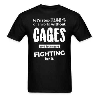 T-shirt Let's stop dreaming of a world without cages and let's start fighting for it