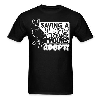 T-shirt Saving a life will changes yours. Adopt!