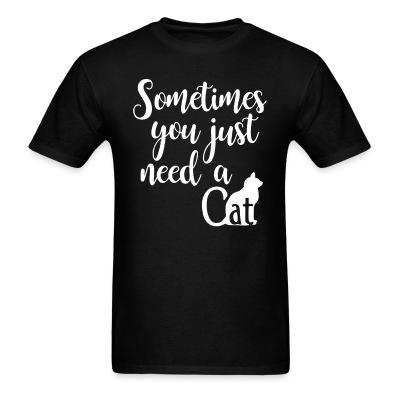 T-shirt Sometimes you just need a cat