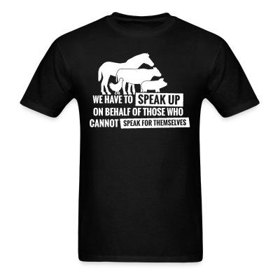 T-shirt We have to speak up on behalf of those who can not speak for themselves
