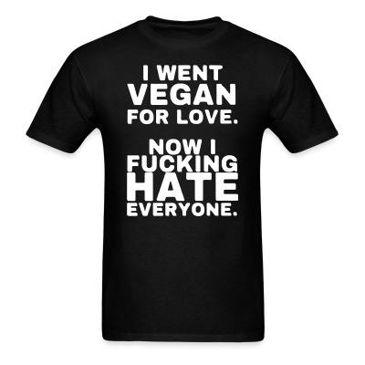 T-shirt Went vegan for love, now i fucking hate everyone