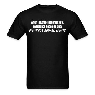 T-shirt When injustice becomes law, resistance becomes duty - fight for animal rights