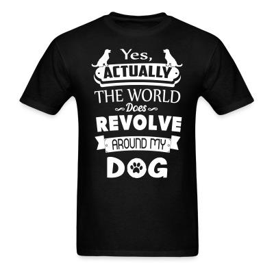 T-shirt yes actually the world does revolve around my dog