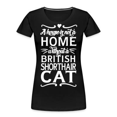 Women Organic A house is not a home without a british shorthair cat