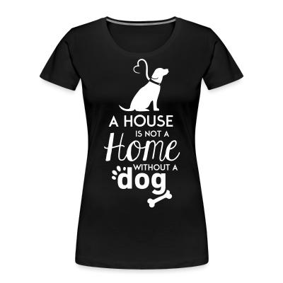Women Organic A house is not a home without a dog