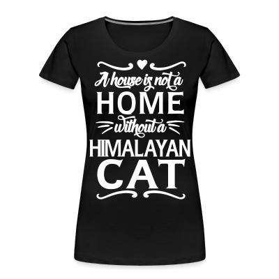 Women Organic A house is not a home without a himalayan cat