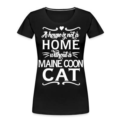Women Organic A house is not a home without a maine coon cat