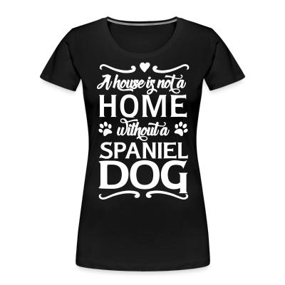 Women Organic A house is not a home without a spiniel dog