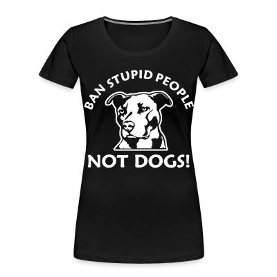 Women Organic Ban stupid people not dogs!