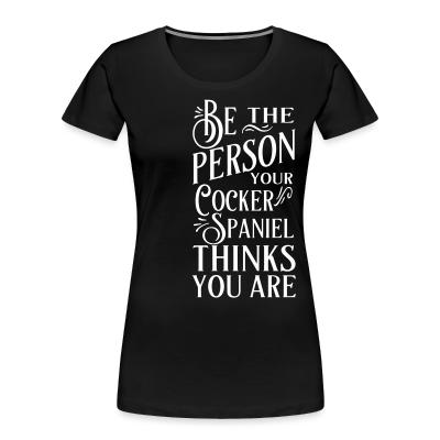 Women Organic be the person your cocker spaniel thinks you are