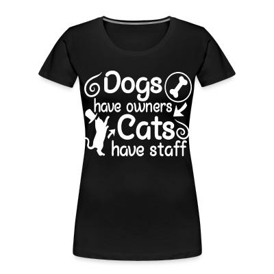 Women Organic Dogs have owners cats have staff