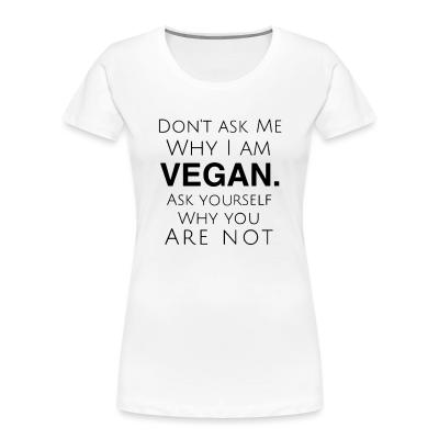 Women Organic Don't ask me why i am vegan ask yourself why you are not