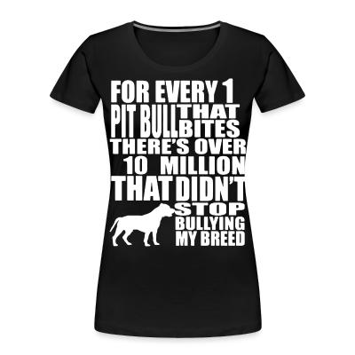 For every 1 that pitbull bites there's over 10 million that didn't stop bullying my breed