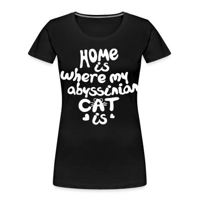Women Organic Home is where my abyssinian cat is