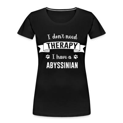 Women Organic I don't need therapy I have a abyssinian