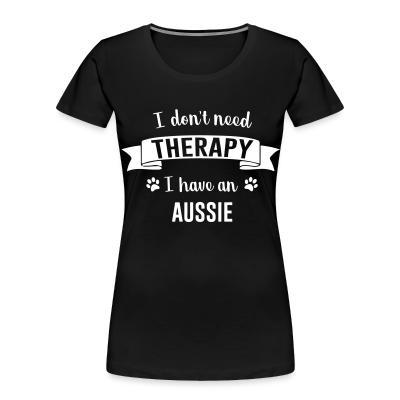 Women Organic I don't need Therapy I have a aussie