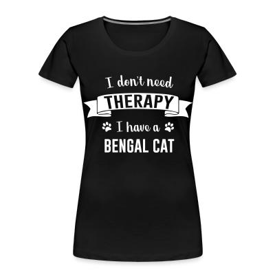 Women Organic I don't need therapy I have a bengal cat