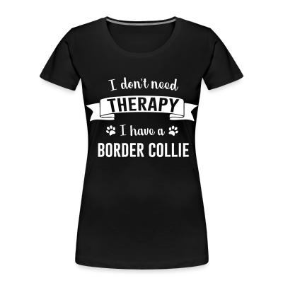 Women Organic I don't need Therapy I have a border collie