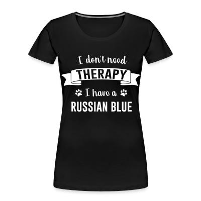 Women Organic I don't need therapy I have a russian blue.