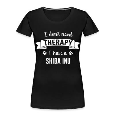 I don't need Therapy I have a Shiaba Inu