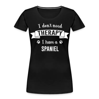 Women Organic I don't need Therapy I have a Spaniel