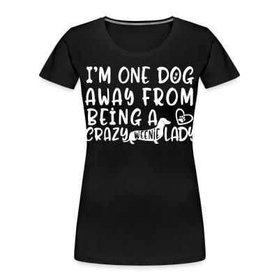 I'm one dog away from being  a crazy weenie lady
