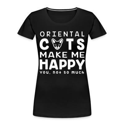 Women Organic Oriental cats make me happy. You, not so much.