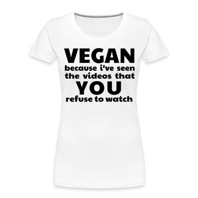 Women Organic Vegan because i've seen the videos that you refuse to watch