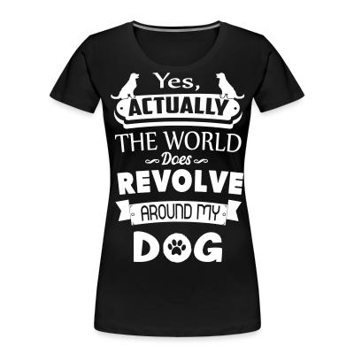 Women Organic yes actually the world does revolve around my dog