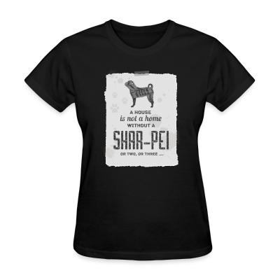 Women T-shirt A hous is not a home without a Shar Pei or two, or three...