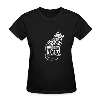 Women T-shirt A house is not a home without a cat