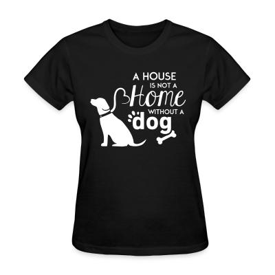 Women T-shirt A house is not a home without a dog