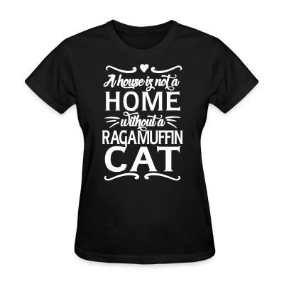 Women T-shirt A house is not a home without a ragamuffin cat