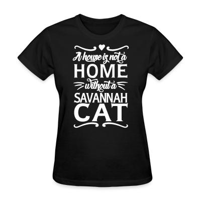 Women T-shirt A house is not a home without a savannah cat