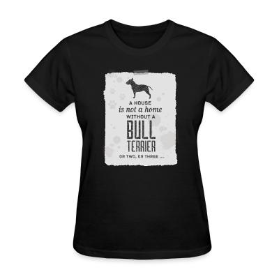 Women T-shirt A house is not a home without bull terrier or two, or three...