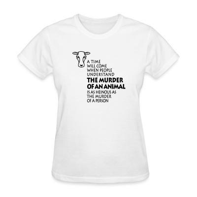 Women T-shirt A time will come when people understand the murder of an animal is as heinous as the murder of a person