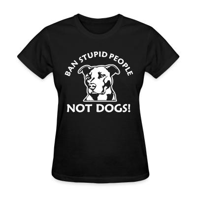Women T-shirt Ban stupid people not dogs!
