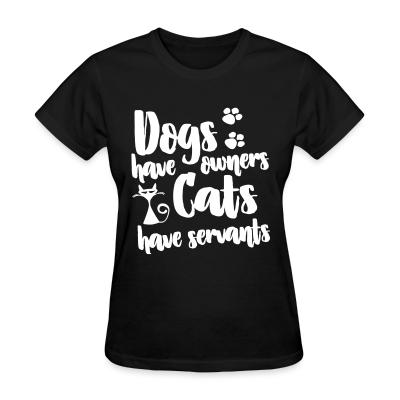 Women T-shirt Dogs have owners cats have servants