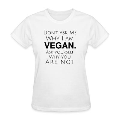 Women T-shirt Don't ask me why i am vegan ask yourself why you are not